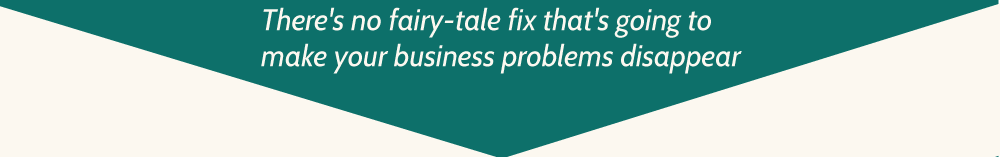 There's no fairy-tale fix that's going to make your business problems disappear