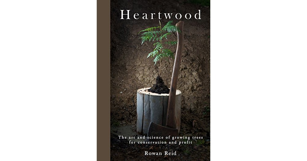 Heartwood: The art and science of growing trees for conservation and profit by Rowan Reid