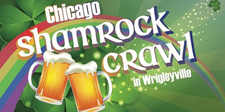 Chicago Shamrock Crawl -  Saturday @ 8am:Wrigleyville - Casey Moran's, Country Club Chicago, Deuce's and The Diamond Club, The Full Shilling Public House, John Barleycorn - Wrigleyville,Merkle's Bar & Grill, Moe's Cantina Wrigleyville, Nola pub, Old Crow Smokehouse, Roadhouse SixtySix, The Sandlot Wrigley, Shakers On Clark,Stretch Bar & Grill, Brickhouse Bar & Grill, Rizzo's Bar & Inn , The Dugout & Press Box!