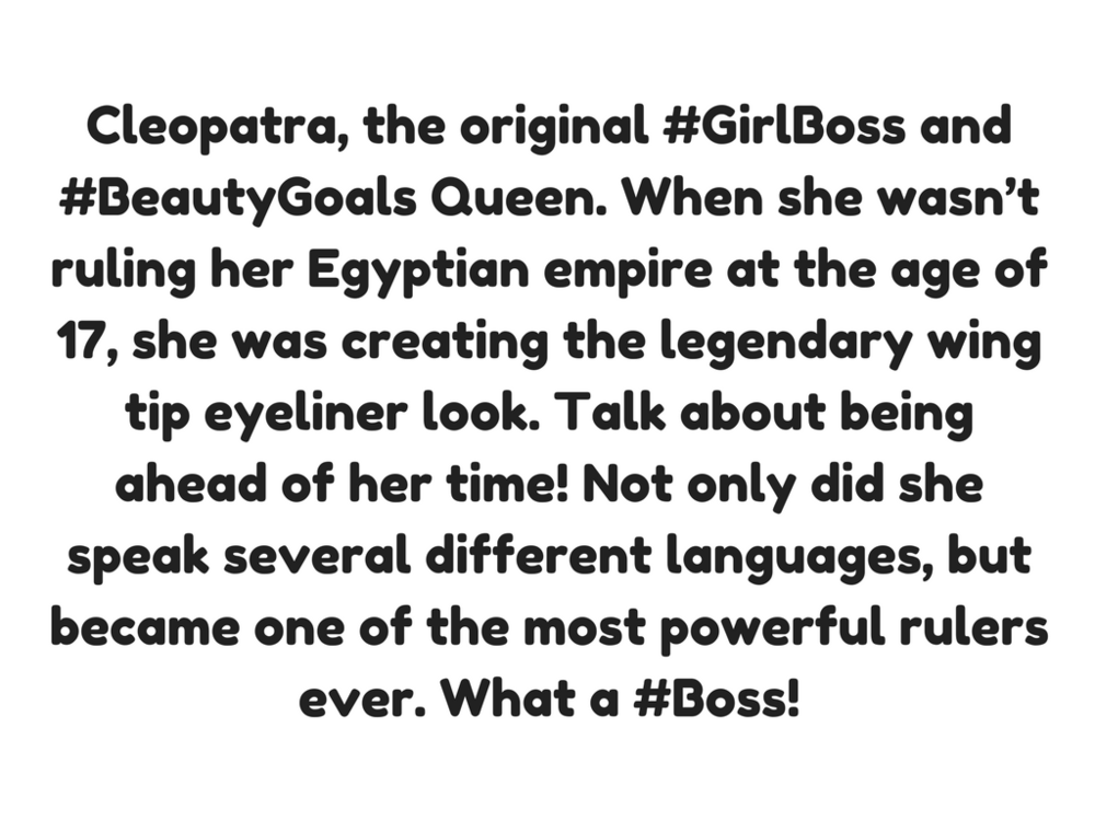 Cleopatra, the original #GirlBoss and #BeautyGoals Queen. When she wasn't ruling her Egyptian empire at the age of 17, she was creating the legendary wing tip eyeliner look. Talk about being ahead of her time! Not on (1).png