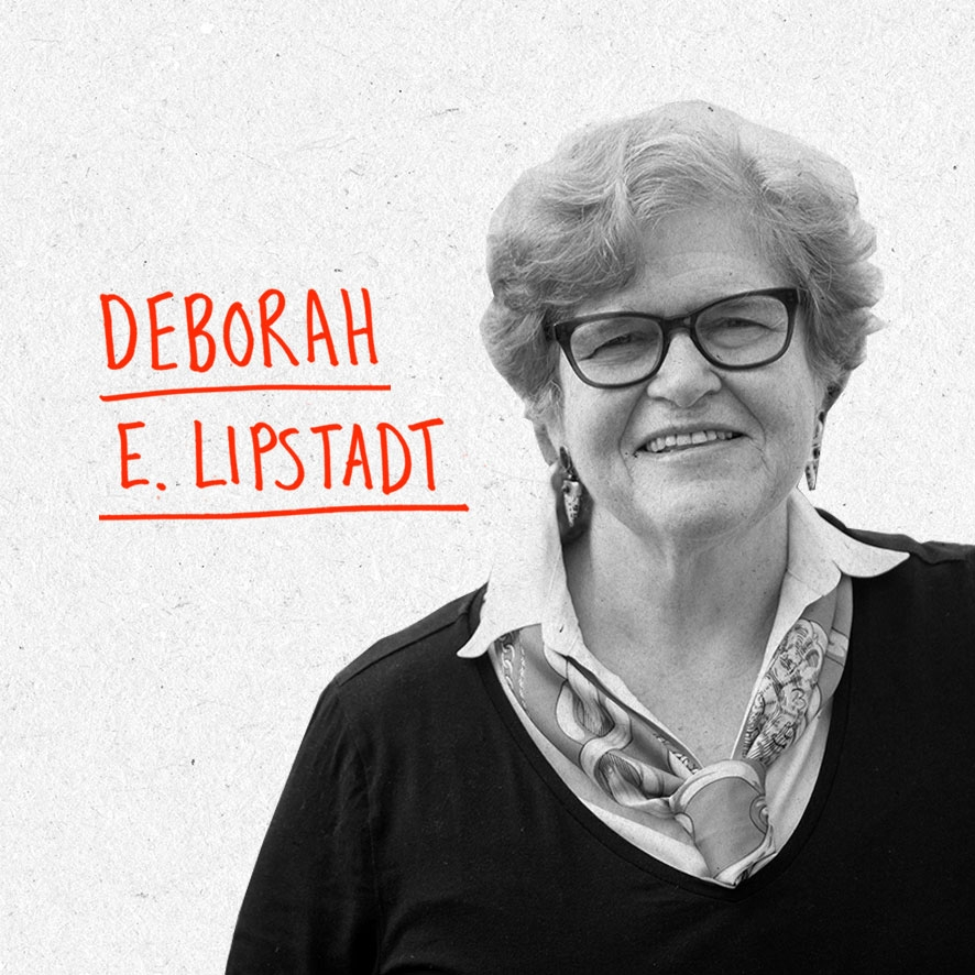 "Dr. Deborah E. Lipstadt is Dorot Professor of Modern Jewish and Holocaust Studies at Emory University in Atlanta. Her most recent book, Holocaust: An American Understanding (Rutgers, 2016) explores how America has understood and interpreted the Holocaust since 1945. Her previous book, The Eichmann Trial (Schocken/Nextbook 2011) published in commemoration of the 50th anniversary of the Eichmann trial, was called by Publisher's Weekly, ""a penetrating and authoritative dissection of a landmark case and its after effects."" The New York Times Book Review described Lipstadt as having ""done a great service by… recovering the event as a gripping legal drama, as well as a hinge moment in Israel's history and in the world's delayed awakening to the magnitude of the Holocaust."" The Wall Street Journal called the book ""a thoughtfully researched and clearly written account of the courtroom proceedings and of the debates spurred by the trial."" She has held and currently holds a Presidential appointment to the United States Holocaust Memorial Council (from Presidents Clinton and Obama) and was asked by President George W. Bush to represent the White House at the 60th anniversary of the liberation of Auschwitz. At the US Holocaust Museum Lipstadt chairs the Committee on Antisemitism and State Sponsored Holocaust Denial. She is currently writing a book, The Antisemitic Delusion: Letters to a Student which will be published in 2018. Website: www.hdot.org Twitter: @deborahlipstadt"