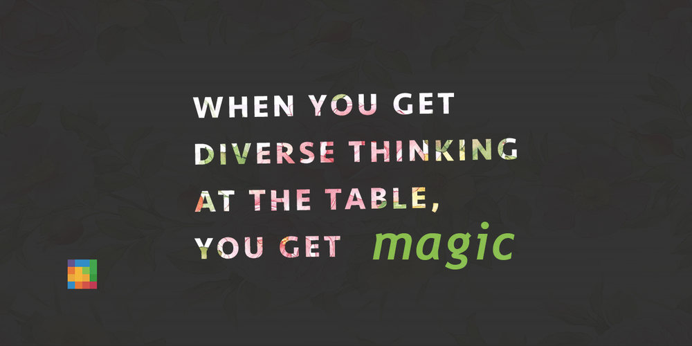 When you get diverse thinking at the table you get magic