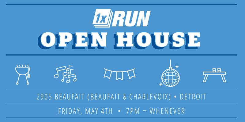 - 1xRun Open House- May 4th- 2905 Beaufait, Detroit 1xRUN has moved locations! Come on and celebrate with us fam. BBQ, Cold drinks, and colder beats by 1xRun's own Jesse Cory and Craig Hejka. Catering by Detroit Sausage Company, Inc. and Lot No. 40. 1xRUN is a Detroit based print company. Promoting local artists, and curating renowned prints since 2010