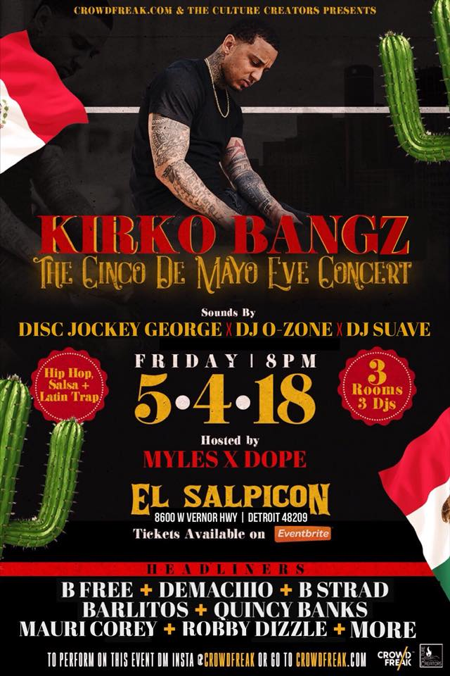 - Kirko Bangz  Cinco De Mayo Eve- May 4th- Mariscos El Salpicon From Houston Texas Kirko Bangz promises a hype show. With much success as a platinum selling artist making a name in the music scene as an up and coming producer as well. 4 stages in four rooms plus many more artists to help facilitate a party crawl atmosphere all in one venue.