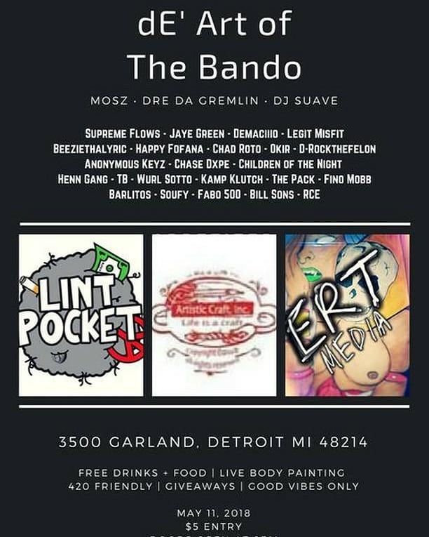 de' Art of the Bando - May 11th - 3500 Garland Detroit  - Calling all underground heads. Dosfromthepack is throwing de' Art of The Bando!  It's shaping up for what should be one of the best rap and hip-hop shows all year for the city. Featuring 25 artists for only $5 it's the best deal all weekend. Drinks and food are included with the price of admission. Boasting a 420 friendly atmosphere, with art exhibits and giveaways.