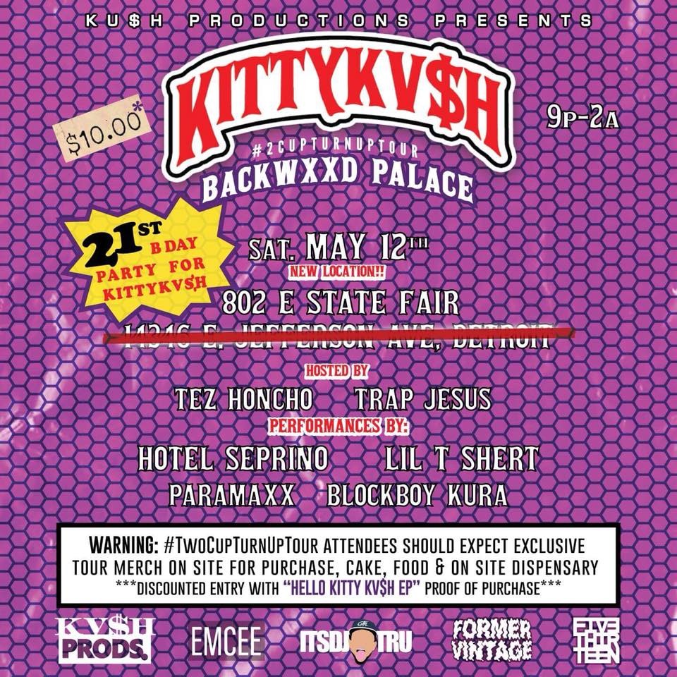 Backwxxd Palace - May 12th - 802 State Fair Ave E - Join in for Kitty Kv$h's 21st birthday party!  Put on by Tez Honcho and Trap Jesus. Lot's of fun with this local line up. Very 420 friendly. Bring some backwoods for Kitty or  proof of purchase for Her first EP