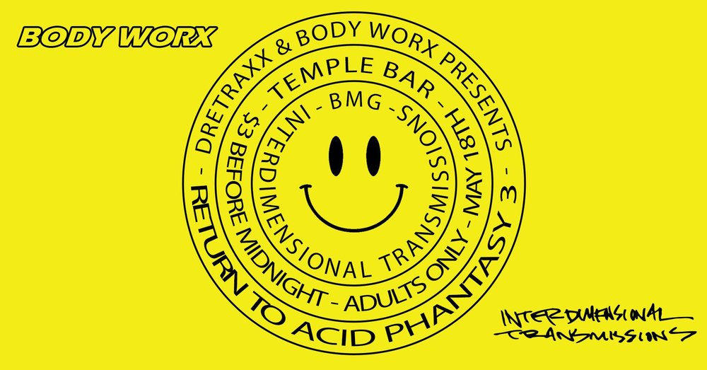 BODY WORX Return to Acid Phantasy 3 wsg BMG- May 18th - Temple bar - Whether returning or joining the weirdness for the first time, this show should deliver. Dretraxx is hosting BMG of Interdimensional  Transmissions; two heavy hitting, local acid house and techno talents. At only $3 this is a great show for the road to movement weekend.