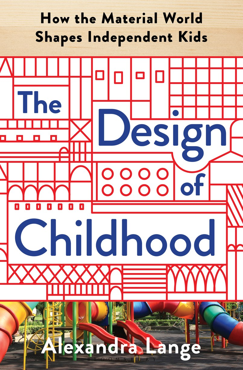 The Design of Childhood: How the Material World Shapes Independent Kids  by Alexandra Lange (Bloomsbury Publishing)Courtesy of Bloomsbury Publishing