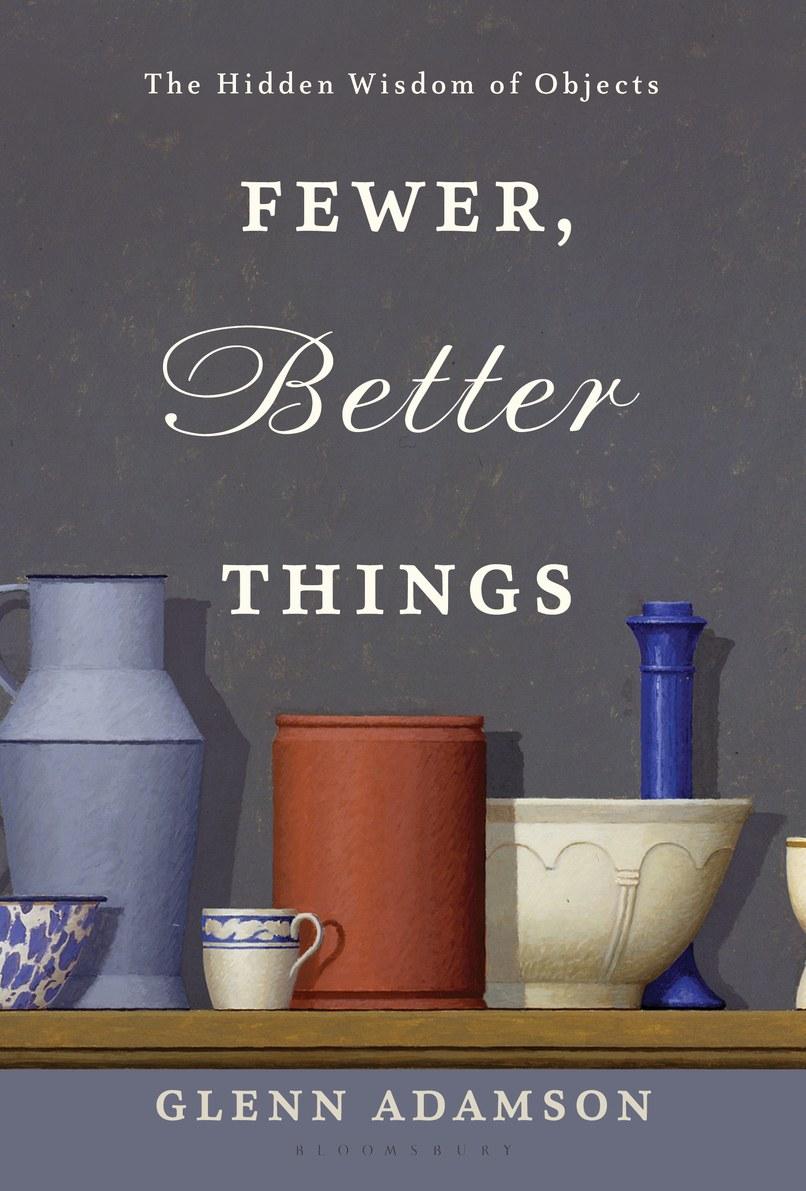 Fewer, Better Things: The Hidden Wisdom of Objects  by Glenn Adamson (Bloomsbury)