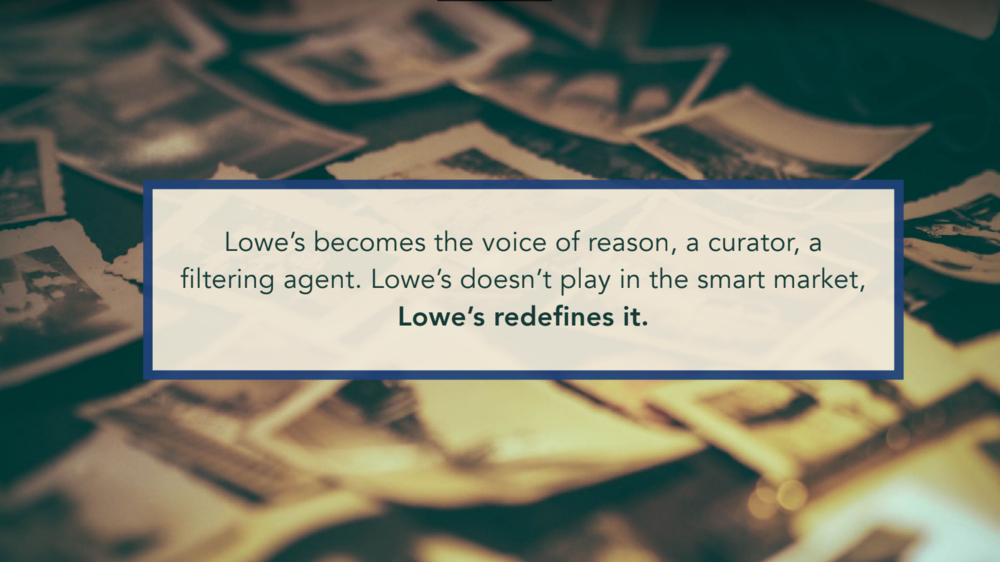"The Brand Essence.  Lowe's is simplifying smart home technology for the Care Pair audience by removing the word ""smart,"" and instead focusing on the empowerment and adaptability that the technology offers seniors who wish to age in place, without placing a burden on their children."