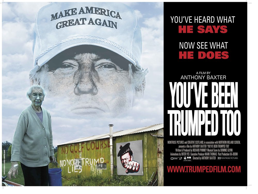 YOU'VE BEEN TRUMPED TOO This timely and explosive film explores the deeply troubling confrontation between a feisty 92-year-old Scottish widow and her family, and a billionaire attempting to become the most powerful man in the world. As thousands of journalists hang on every Trump utterance, wondering what he might say next, film-maker Anthony Baxter explores the consequences his actions.