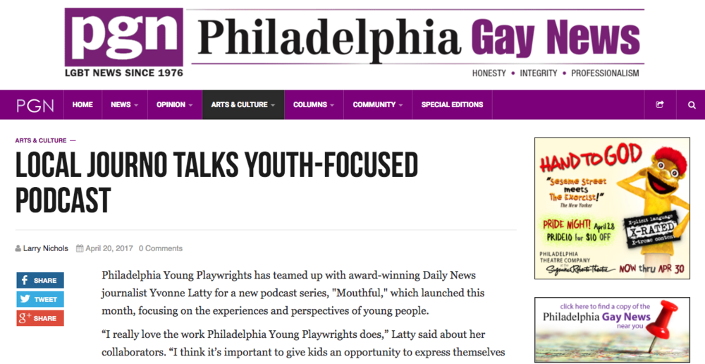 "Philadelphia Gay News   ""Latty said that while the podcast is focused on teens, adults and parents can also learn a lot.    ""To hear kids talk about these things in an honest way really helps you understand what they are going through and where we are headed.'""     ""Local Journo Talks Youth-Focused Podcast""   by Larry Nichols"