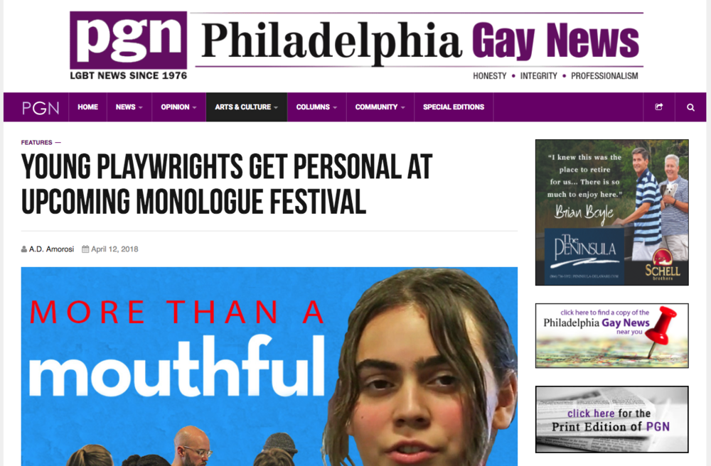 "PHILADELPHIA GAY NEWS    ""My perception is that young people are interested in telling stories about queer experiences of all kinds that are more nuanced than just 'this person is gay or trans' and that's the most interesting thing about them... it's incredibly inspiring and speaks to the advanced way that young people are thinking about sexuality and gender. It's not reductive. It's nuanced, it's lived and it's forward-thinking.""     ""  Young playwrights get personal at upcoming Monologue Festival""  by A.D. Amorosi"