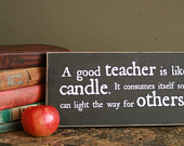 "Great teacher gift!  ""A good teacher is like a candle.  It consumes itself so it can light the way for others."" 12"" x 5.5""  Wood Sign"