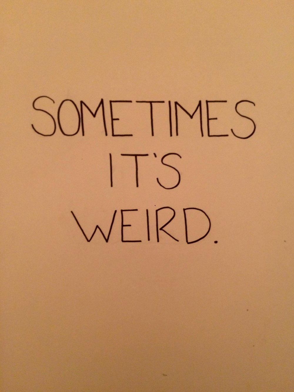 sometimes it's weird.