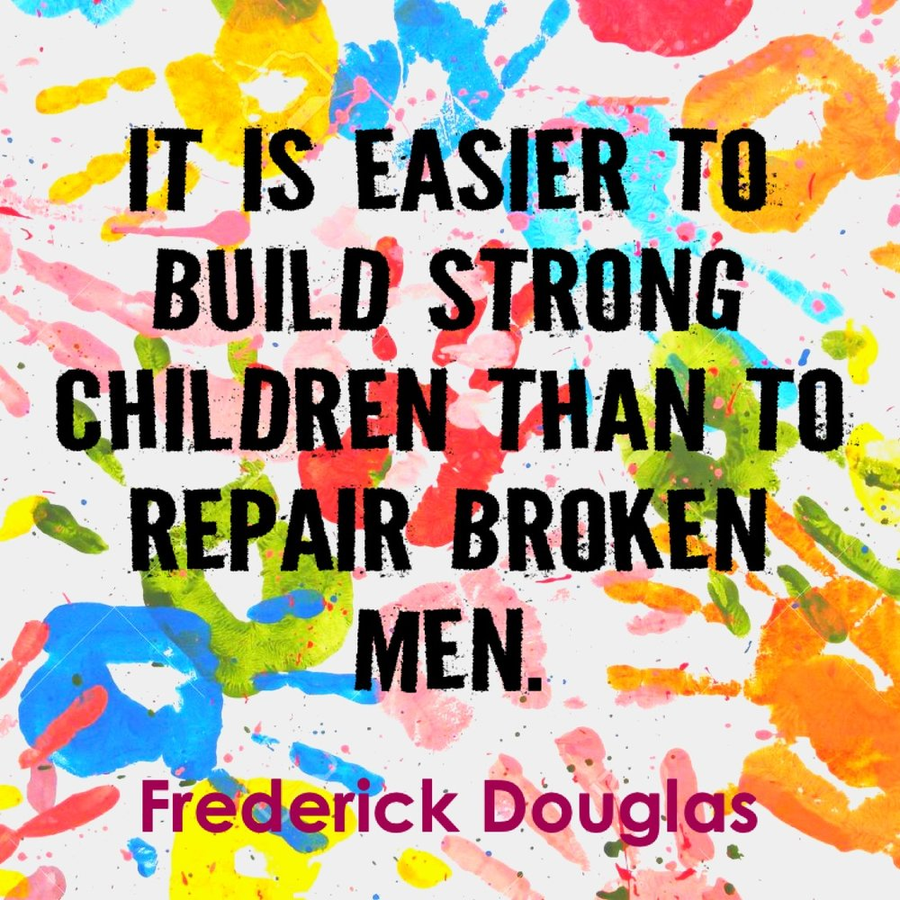 """It is easier to build strong children than to repair broken men."" Frederick Douglas"
