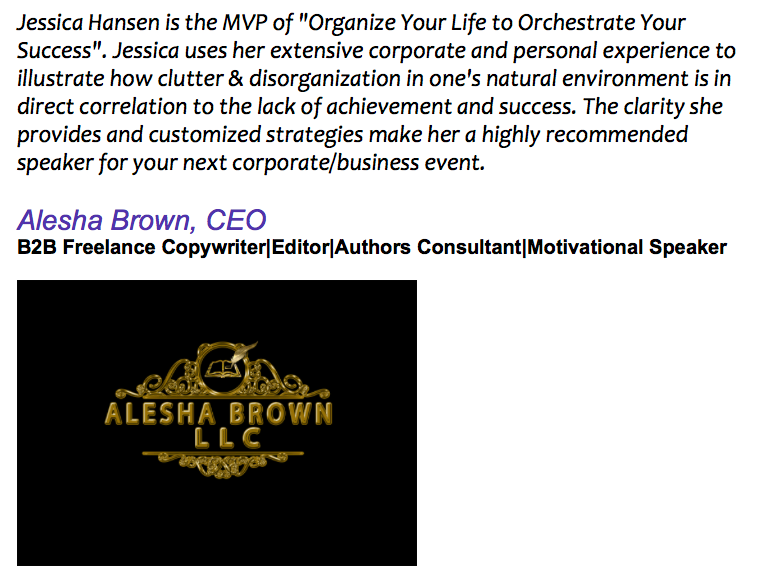 "Jessica Hansen is the MVP of ""Organize Your Life to Orchestrate Your Success"". Jessica uses her extensive corporate and personal experience to illustrate how clutter & disorganization in one's natural environment is in direct correlation to the lack of achievement and success. The clarity she provides and customized strategies make her a highly recommended speaker for your next corporate/business event."