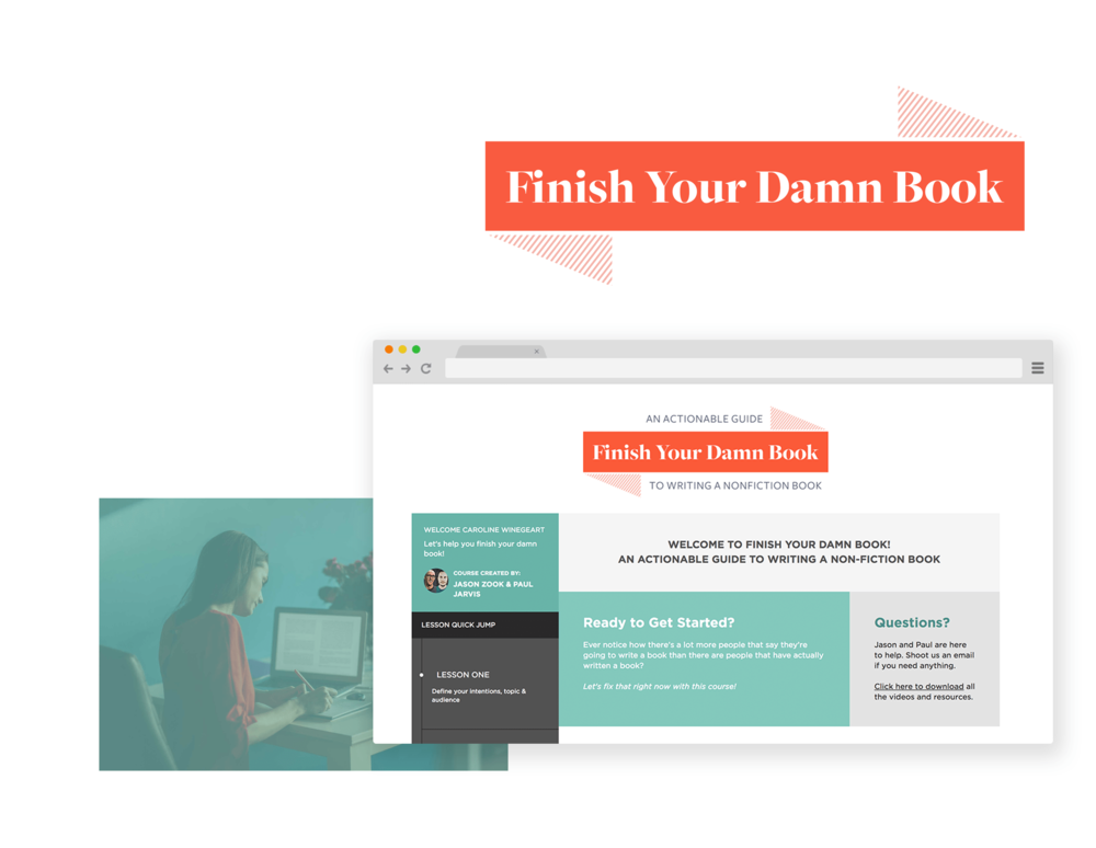 finish your damn book - $199 value - Made in collaboration with the king of real-talk creative business: Paul Jarvis. Why? Because writing books is difficult, damnit. But after years of abandoning projects at the 50 yard line, we cracked the code. And we want to teach you what we learned.
