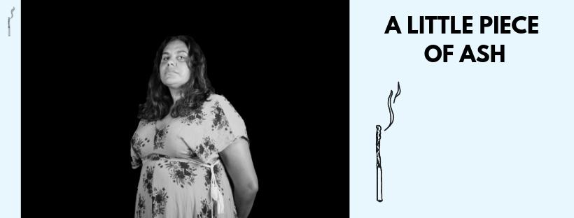 A LITTLE PIECE OF ASH    by Megan Wilding 12 April - 27 April