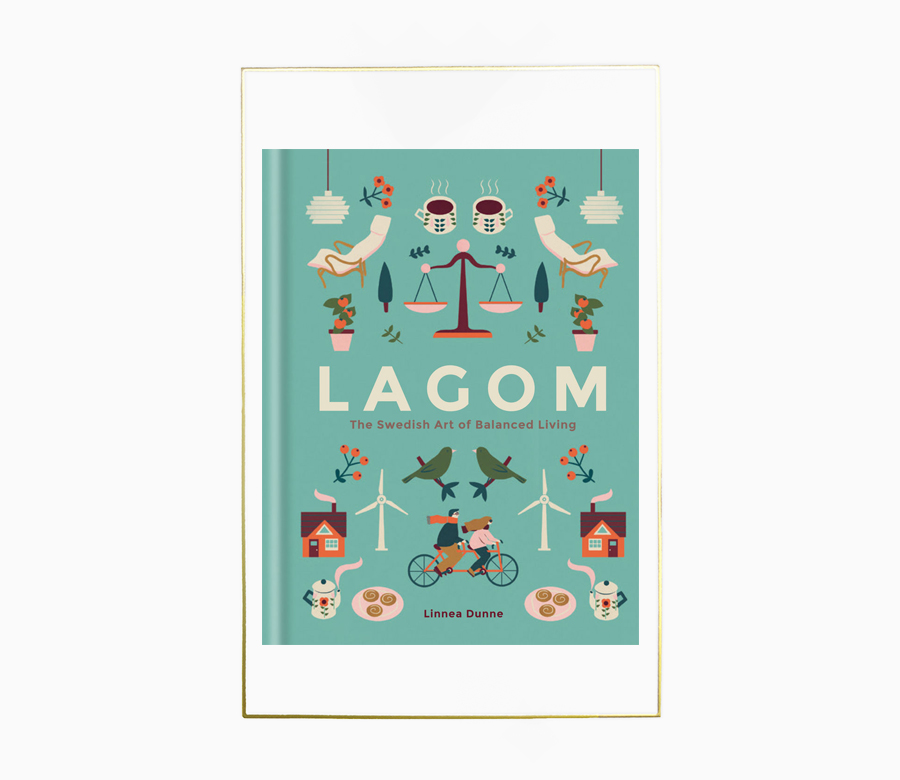 - The Swedish concept of Lagom is loosely translated as 'not too little, not too much, just right'. This charming book introduces readers to a new way of balanced living that promises happiness and sustainability in work and in life. Lagom provides simple solutions to juggle everyday priorities, reduce stress, eat well, and save money, with lessons on the importance of downtime, being outdoors, and Sweden's coffee break culture. Tips on removing clutter and creating a capsule wardrobe help readers achieve Sweden's famously clean and functional design aesthetic, while advice on going green and growing food gets their hands dirty.