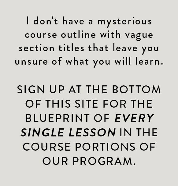 I don't have a mysterious course outline with vague section titles that leave you unsure of what you will learn. HERE IS THE BLUEPRINT OF EVERY SINGLE LESSON IN THE COURSE PORTIONS OF OUR PROGRAM.