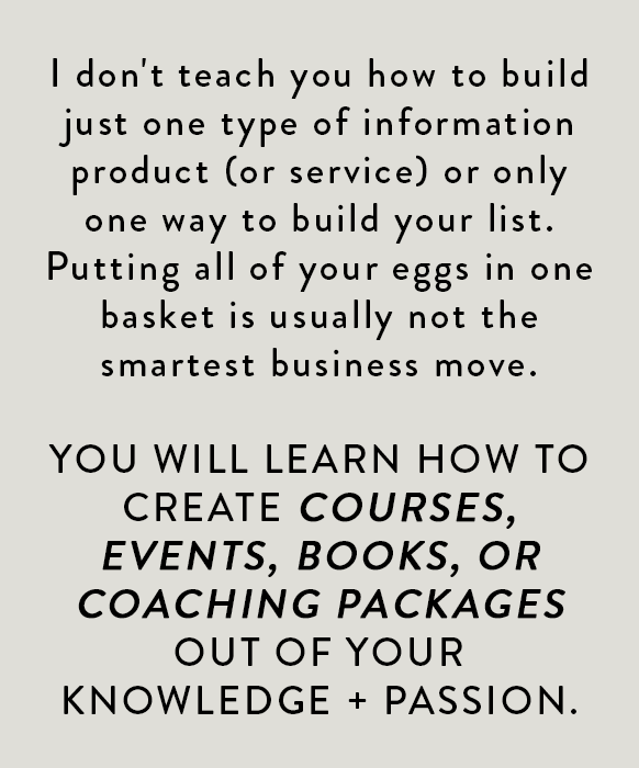 I don't teach you how to build just one type of information product (or service) or only one way to build your list. Putting all of your eggs in one basket is usually not the smartest business move. You will learn how to create courses, events, books, and coaching packages out of your knowledge and passion.