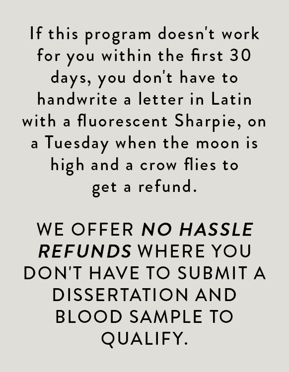 If this program doesn't work for you within the first 30 days, you don't have to handwrite a letter in Latin with a fluorescent Sharpie, on a Tuesday when the moon is high and a crow flies to get a refund. We offer no hassle refunds where you don't have to submit a dissertation and blood sample to qualify.