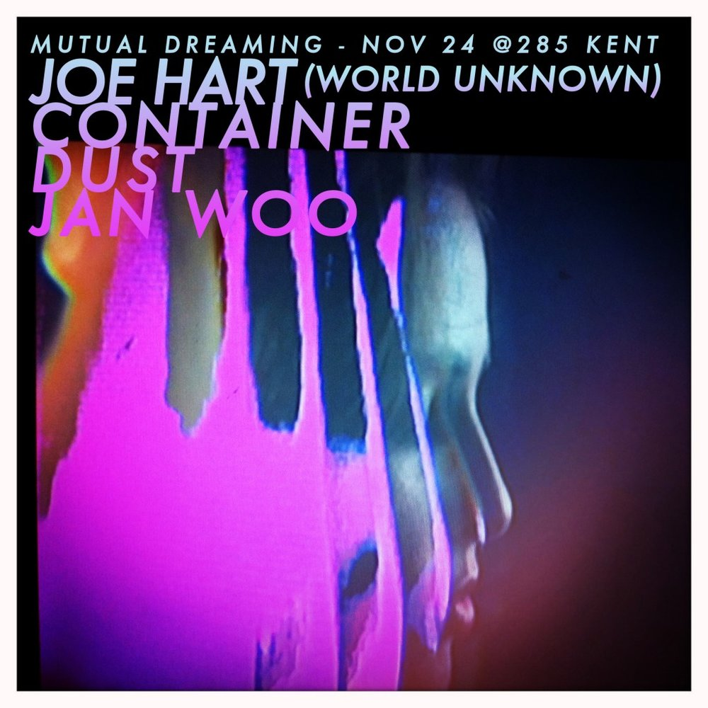 Mutual Dreaming x World Unknown: Joe Hart, Container, Dust, Jan Woo  November 2012