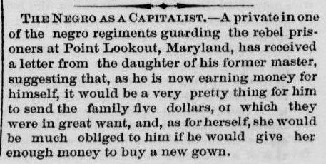 The Negro as a Capitalist. - A private in one of the negro regiments guarding the revel prisoners at Point Lookout, Maryland, has received a letter from the daughter of his former master, suggesting that, as he is now earning money for himself, it would be a very pretty thing for him to send the family five dollars, or which they were in great want, and, as for herself, she would be much obliged to him if he would give her enough money to buy a new gown.