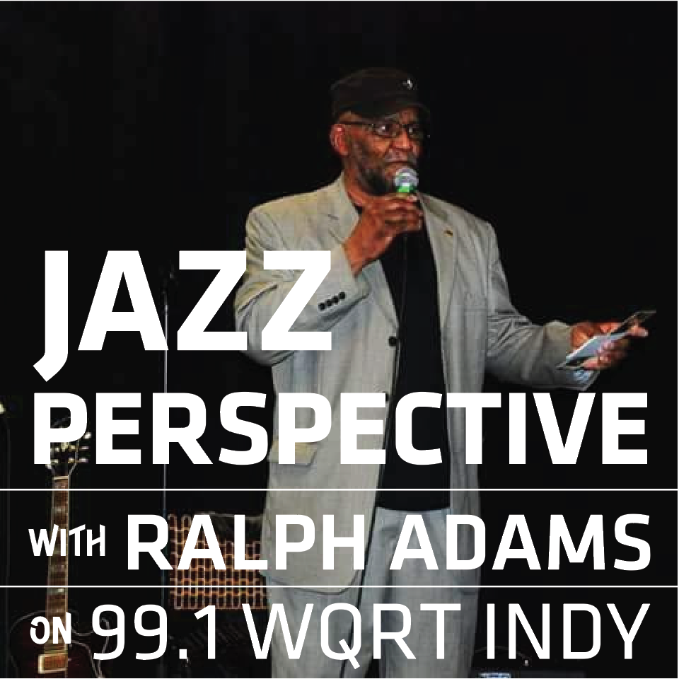 Jazz Perspective by Ralph Adams - Wed + Sat at 2pmLet Ralph guide you through America's great art form honoring legends like Freddy Hubbard, J.J. Johnson, Wes Montgomery, and more. PLUS a whole second hour of Rob Dixon's Mayor's Ball— packed with incredible Indy musicians—recorded at The Mousetrap.