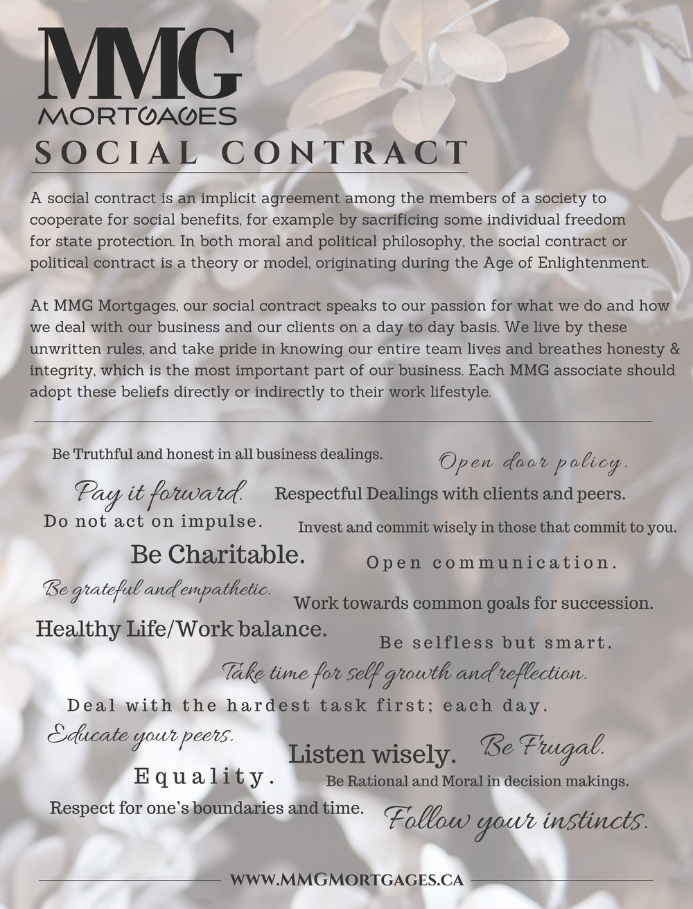 MMG Mortgages: Social Contract - A social contract is an implicit agreement among the members of a society to cooperate for social benefits, for example by sacrificing some individual freedom for state protection. In both moral and political philosophy, the social contract or political contract is a theory or model, originating during the Age of Enlightenment.At MMG Mortgages, our social contract speaks to our passion for what we do and how we deal with our business and our clients on a day to day basis. We live by these unwritten rules, and take pride in knowing our entire team lives and breathes honesty & integrity, which is the most important part of our business.