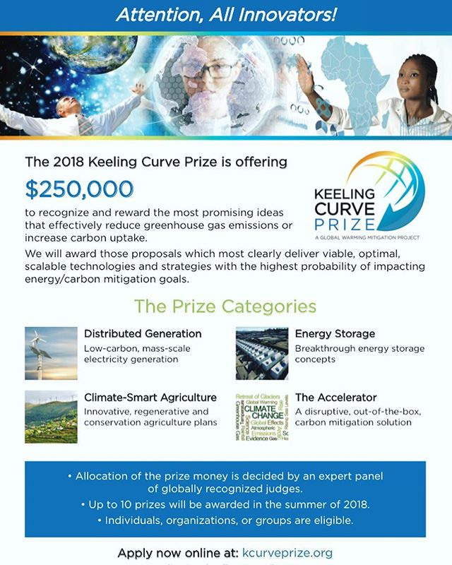 Named in honor of Dr. Keeling, the 2018 Keeling Curve Prize will award an annual total of $250,000, to be given to up to ten individuals, organizations or groups whose ideas show the greatest promise for reducing emissions of CO2 or other heat-trapping gases, or increasing the uptake of CO2. The Prize is designed to inspire pioneers and honor those in communities, large and small, whose efforts can change the direction of the Keeling Curve by creating and optimizing new pathways to a sustainable future.  The Prize draws attention to leaders, advocates and innovators giving them global visibility and leverage for the programs, methods or outputs they champion-- and provides a financial boost to further their mission and vision. Internationally recognized experts in climate and energy will select the Prize winners. Apply at: #KeelingCurvePrize.Com  Deadline is April 1st