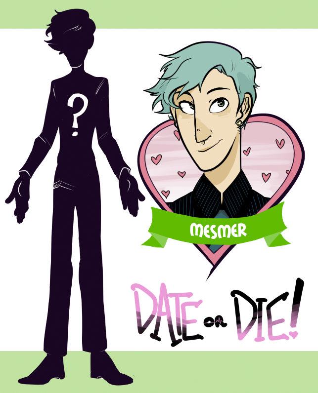 It's time for another profile! Last time we showed you   Hero, the game's protagonist  . Let's take a look at one of  Date or Die 's contestants!    Mesmer  is charming, sociable, and always flawlessly dressed. The young, handsome man is something of a celebrity - he is a   mentalist  , although he also performs dazzling stage magic on occasion. His natural easygoing and friendly nature have helped propel him to stardom, with multiple TV specials and sold-out stage performances. While he often seems bashful and humble about his skills in interviews, he becomes a different person while in his element, performing incredible mental feats with amazing precision and control while simultaneously managing to make it all look effortless. Can such a sharp mind survive the deadly game of  Date or Die , or will this be the trickster's final act?    FUN FACTS ABOUT MESMER:     His signature seafoam green hair color was an accident - he tried to dye it blue when he was a teenager, but loved the color so much he's kept it ever since.   Out of all the contestants, he's the best at karaoke. Even if he's not a particularly great singer, you will  never  see a more heartfelt and enthusiastic rendition of an   'N Sync song   in your life.   He first took an interest in mentalism when, at his sixth birthday party, he hypnotized the professional hypnotist his parents hired. Just to see if he could. Another parent was taking video and the footage went viral, jumpstarting his life in the spotlight.   Like we said in Hero's post, the  Date or Die  contestants can't remember their own names, instead going by whatever nickname The Host assigns them.  Mesmer  is because he's… well, mesmerizing! (But it also comes from physician   Franz Mesmer  's theory about animal magnetism.)    As usual, the beautiful art above is done by art team member   Julian  . You can follow the    Date or Die  dev blog   to learn more or   Twitter   for updates about the game!