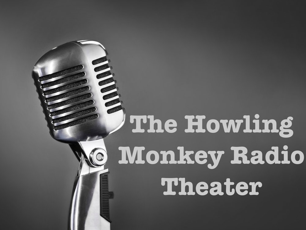 The Howling Monkey Radio Theater..... - It's like theater, only you don't have to look at people or sit next to some random person who annoys you in any number of ways.Subscribe in iTunes!Listen on Stitcher!