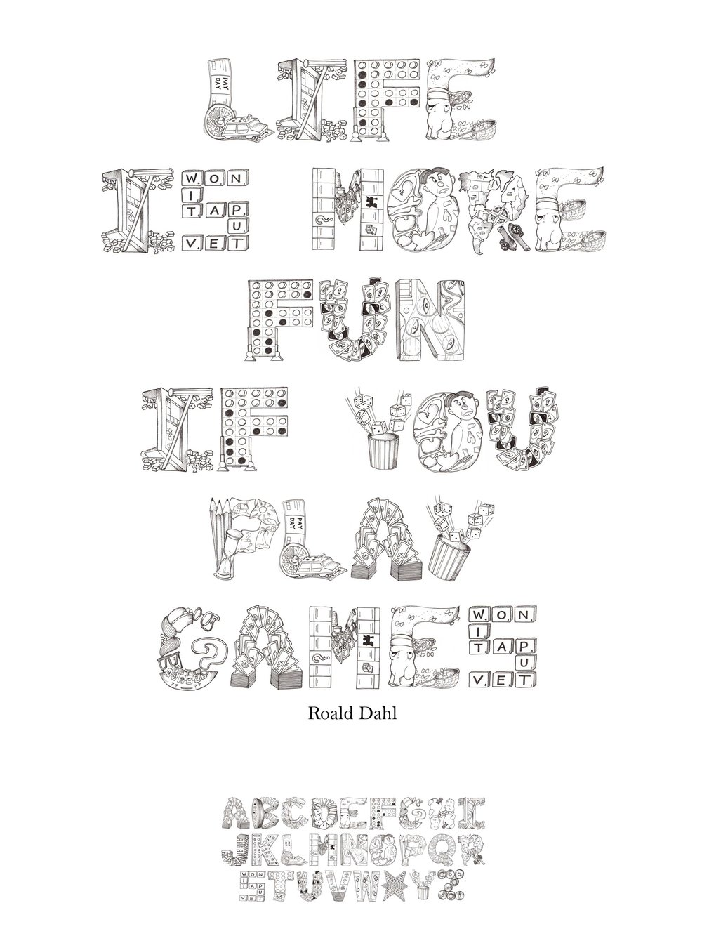 """Board Game Alphabet - This alphabet allows a glimpse into the fun imagination of board games. Each letter correlates with a game that starts with that letter (ie. A is Apples to Apples cards, B is Battleship pieces) The alphabet is hand drawn with Pigma Micron pens.Poster using the alphabet typeset as words. Quote by Roald Dahl """"Life is more fun if you play games"""""""