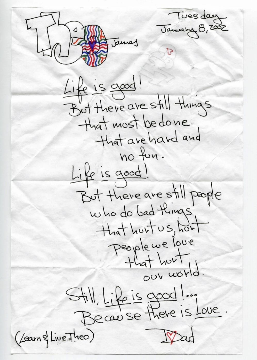 Life is good! But there are still things that must be done that are hard and no fun.Life is good! But there are still people who do bad things that hurt us, hurt people we love, that hurt our world.Still, life is good! ... Because there is Love.  (Learn & Live Theo)