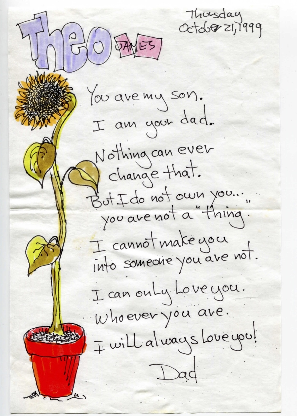 "You are my son. I am your dad. Nothing can ever change that. But I do not own you... You are not a ""thing."" I cannot make you into someone you are not. I can only love you. Whoever you are. I will always love you!"