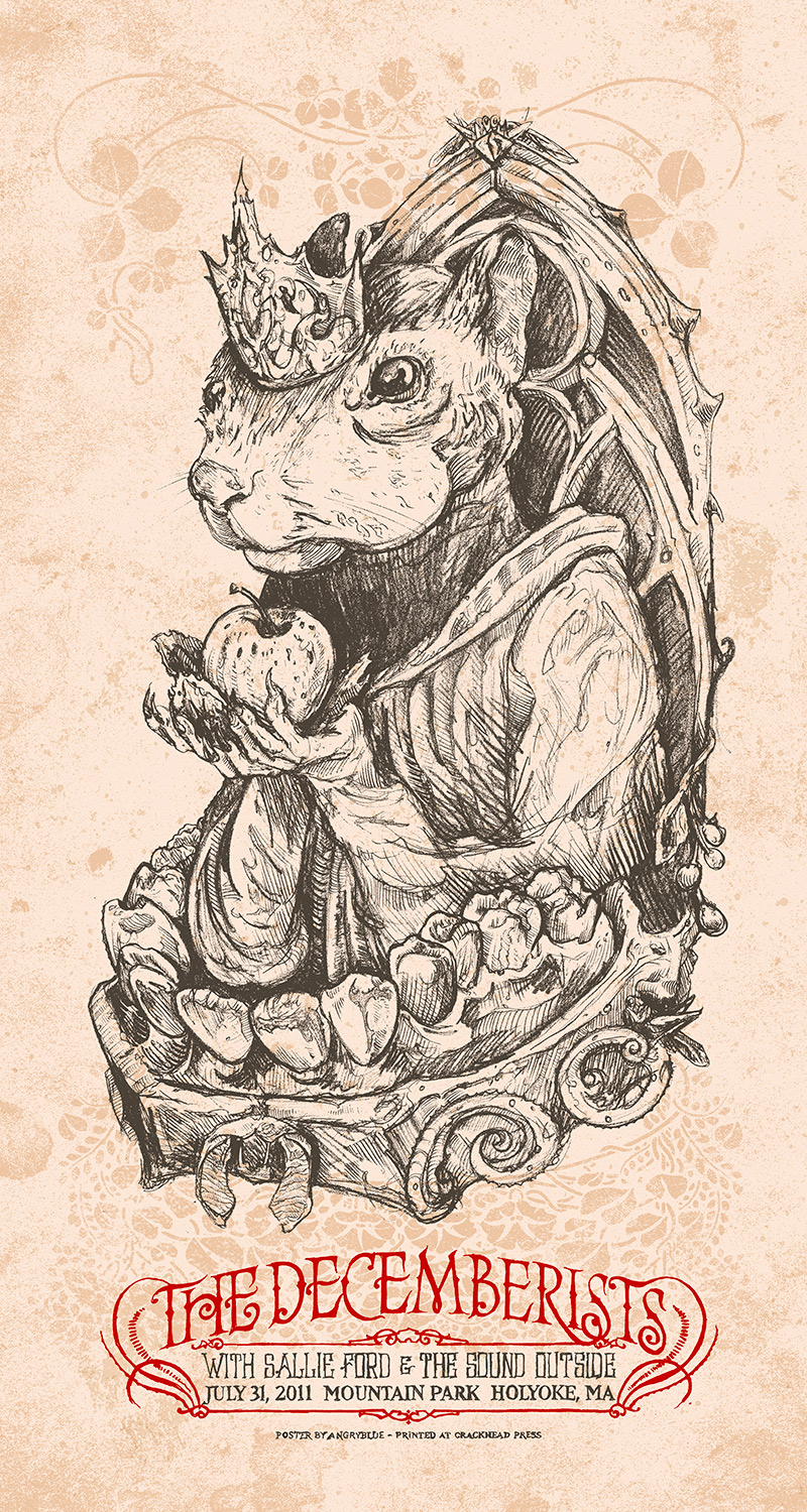 "This poster for the Decemberists was funny because it was in support of 'The King is Dead' and the management thought my sketch was too literal. ""A squirrel holding an apple while standing in a balcony of teeth is too literal?"""