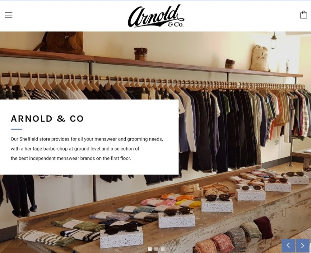 Arnold & Co - Arnold & Co was a new business with a heritage barbershop at ground level and a menswear shop on the first floor. I used Shopify for their site because of the significant e-commerce element, whilst selecting a theme that allowed me sufficient content options to tell the 'story' of how the two different elements of the store worked together.