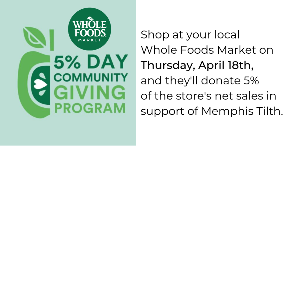 Shop at your local Whole Foods Market on Thursday, April 18th, and they'll donate 5% of the store's net sales in support of Memphis Tilth..png