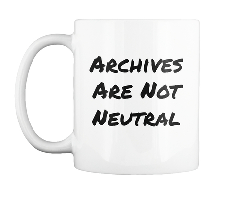 Archives Are Not Neutral (mug) - $10.00Available on Teespring.comShop Here