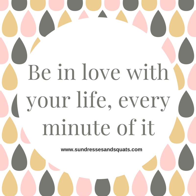 Be in love with your life, every minutes of it.jpg