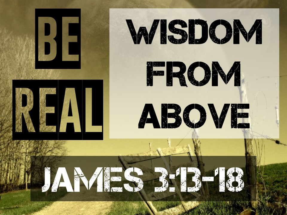 Be Real #5-WISDOM FROM ABOVE-James 3.13-18.jpg