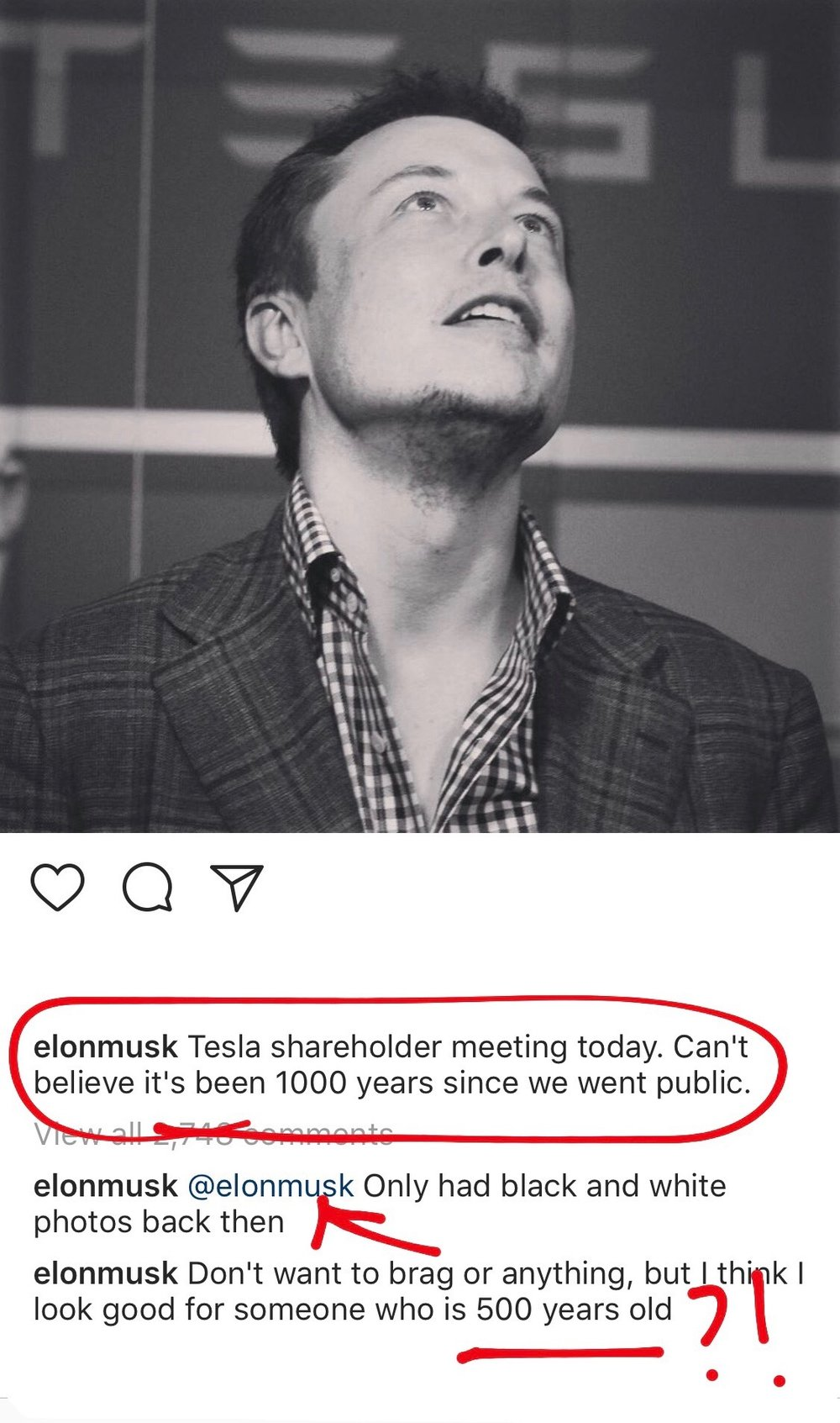 """**Elon's post on his Instagram of him publicly and sarcastically displaying the unparalleled success of his company by facetiously captioning that Tesla went public """"1000 years ago"""". Fuck. He's so funny. Becauseeeeeee he's only 46. So there's no mathematical nor logical way Tesla went public 1000 years ago. He wasn't even born yet! His parents weren't even born yet! Being typical Elon, he took his joke two steps further by tagging himself, commenting on the unfortunate availability of only monochromatic pictures during his time, to THEN SAY that he doesn't want to brag BUT GOES AHEAD AND BRAGS about his god-like genes that granted him the gift of never aging. Pure magic. I like the way your brain operates, Mr. Musk."""
