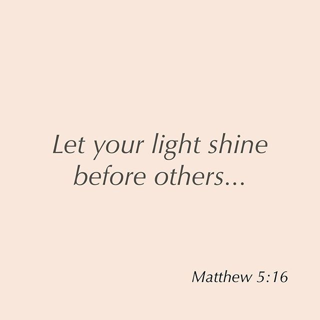 Let your light shine before others, so that they may see your good works and give glory to your Father who is in heaven. . . Matthew 5:16 . Go shine your light today!!!!