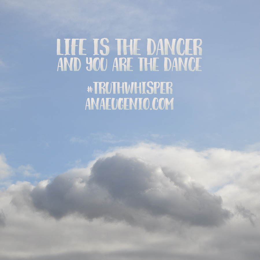 life-is-the-dancer-and-you-are-the-dance-truthwhisper-anaeugenio