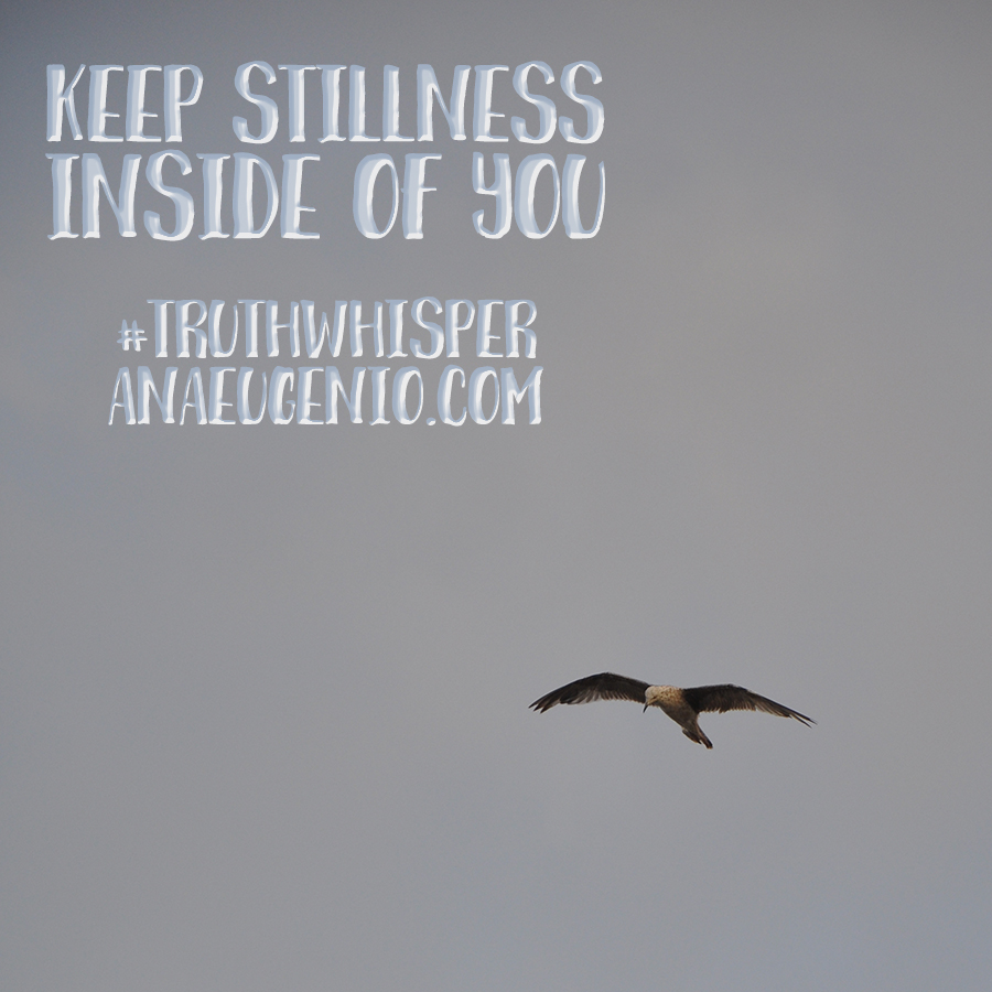 Keep-Stillness-Inside-of-You-Truth-Whisper-Ana-Eugenio-dot-com
