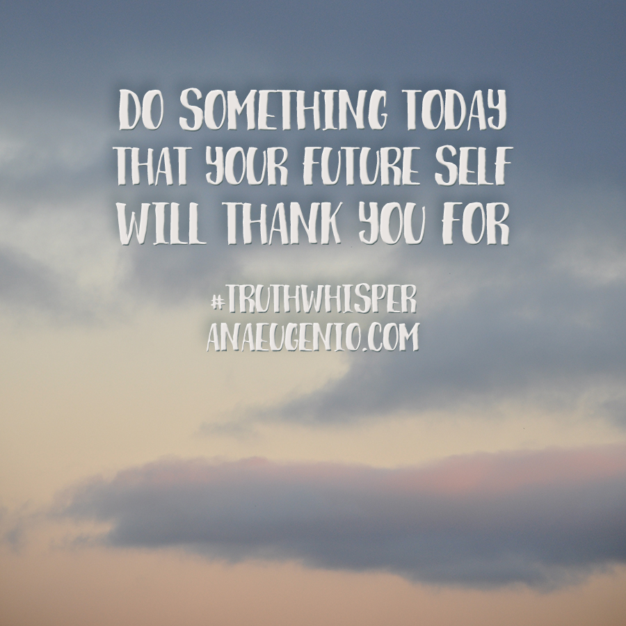 TruthWhisper-AnaEugeniodotCom-Do-Something-Today-Your-Future-Self-Will-Thank-You-For