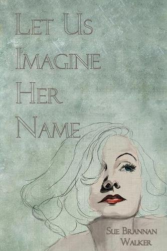 LET US IMAGINE HER NAME by Sue Brannan Walker