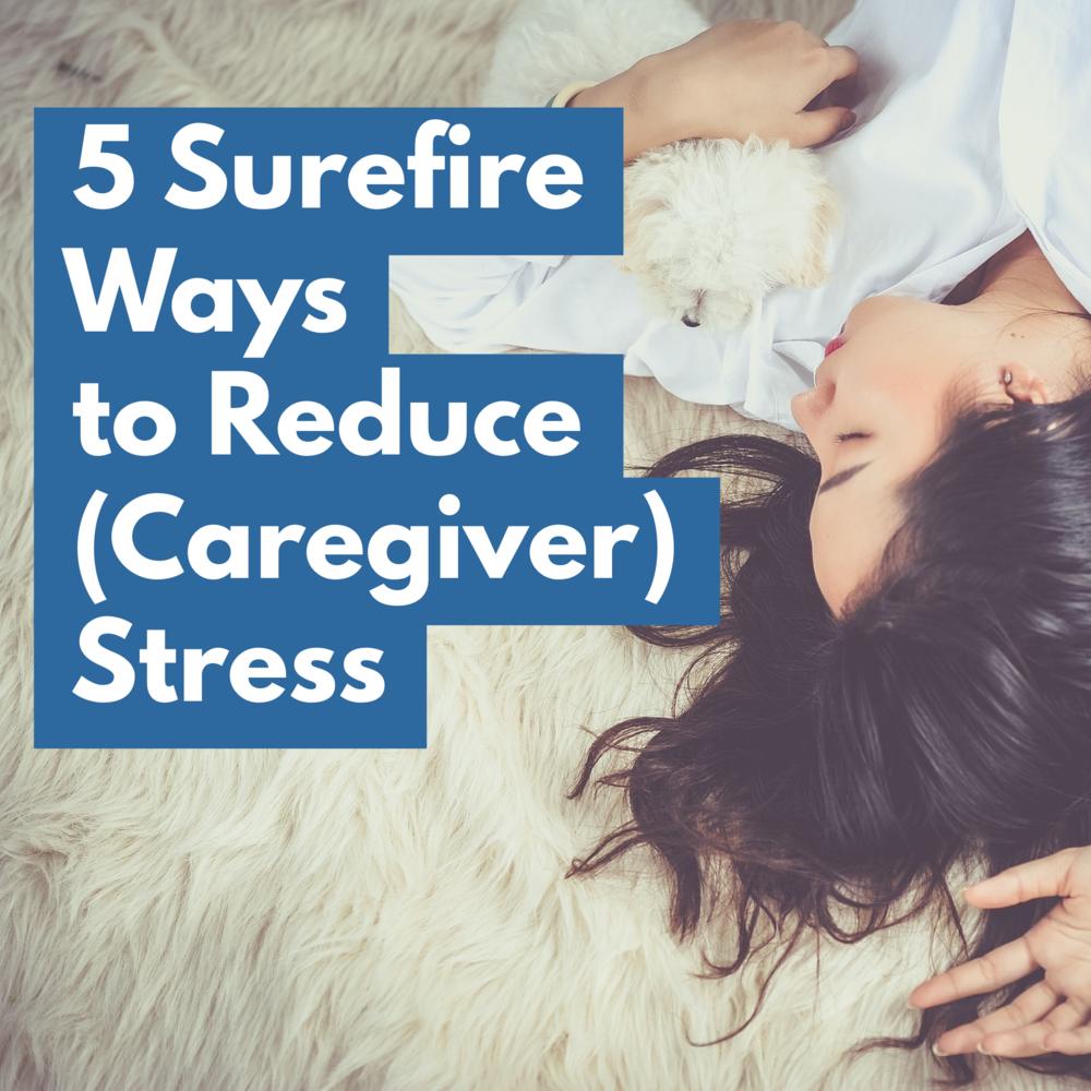 5 Surefire Ways to Reduce (Caregiver) Stress
